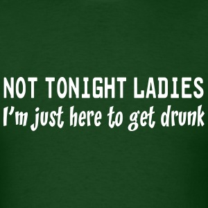 Not tonight ladies. I'm just here to get drunk T-Shirts - Men's T-Shirt