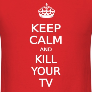 KEEP CALM AND KILL YOUR TV - Men's T-Shirt