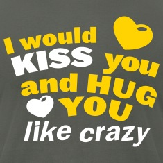 I would KISS you and hug you like crazy T-Shirts
