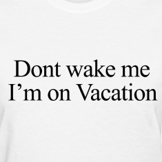 Don't wake me, I'm on vacation.  Women's T-Shirts