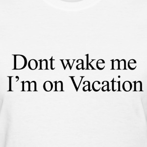 Don't wake me, I'm on vacation.  Women's T-Shirts - Women's T-Shirt