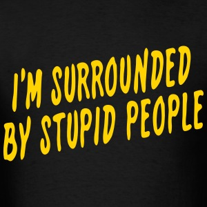 I'm Surrounded by Stupid People - Men's T-Shirt