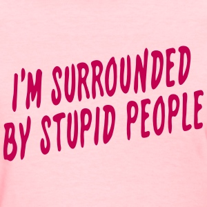 I'm Surrounded by Stupid People - Women's T-Shirt