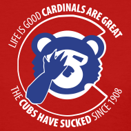 Design ~ Life is Good Cardinals Are Great, The CUBS suck since 1908 - WOMENS