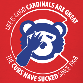 Design ~ Life is Good Cardinals Are Great, The CUBS suck since 1908