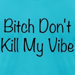 bitch don't kill my vibe T-Shirts - Men's T-Shirt by American Apparel