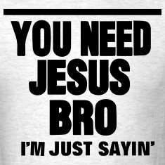 YOU NEED JESUS BRO I'M JUST SAYIN' T-Shirts