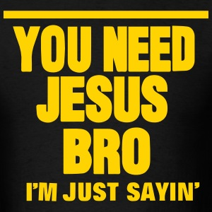 YOU NEED JESUS BRO I'M JUST SAYIN' T-Shirts - Men's T-Shirt