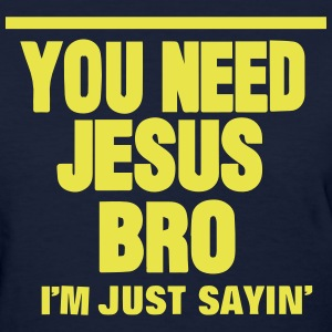 YOU NEED JESUS BRO I'M JUST SAYIN' Women's T-Shirts - Women's T-Shirt