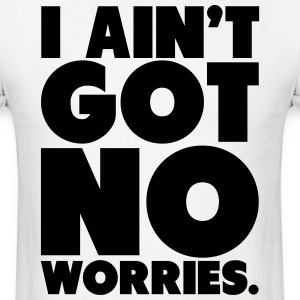 I Ain't Got No Worries Shirt BIG T-Shirts - Men's T-Shirt