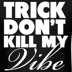 Trick Don't Kill My Vibe Shirt T-Shirts