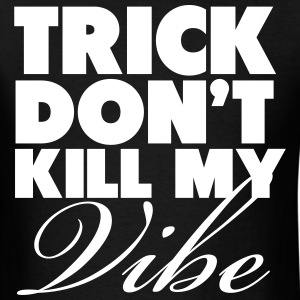 Trick Don't Kill My Vibe Shirt T-Shirts - Men's T-Shirt