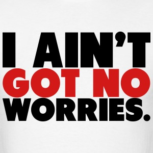 I Ain't Got No Worries Shirt T-Shirts - Men's T-Shirt