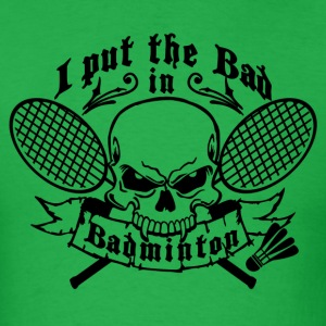 I put the bad in Badminton T-Shirts - Men's T-Shirt