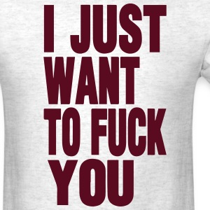 I JUST WANT TO FUCK YOU T-Shirts - Men's T-Shirt