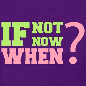 If Not Now. When? Women's T-Shirts - Women's T-Shirt