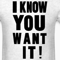I KNOW YOU WANT IT! T-Shirts