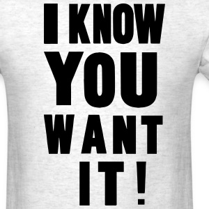 I KNOW YOU WANT IT! T-Shirts - Men's T-Shirt