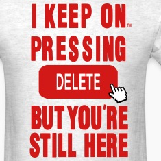 I KEEP ON PRESSING DELETE BUT YOU'RE STILL HERE T-Shirts
