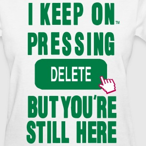 I KEEP ON PRESSING DELETE BUT YOU'RE STILL HERE Women's T-Shirts - Women's T-Shirt