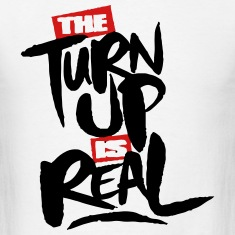 the turn up is real T-Shirts