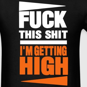 FUCK THIS SHIT I'M GETTING HIGH T-Shirts - Men's T-Shirt