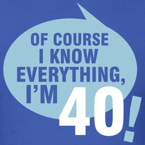 Of course I know everything, I'm 40 T-Shirts - Men's T-Shirt