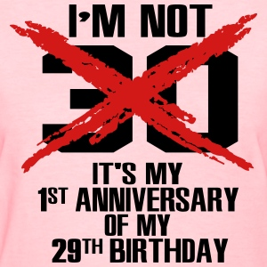 I'm not 30. It's my 1st anniversary of my 29th Women's T-Shirts - Women's T-Shirt
