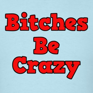 Bitches Be Crazy - Men's T-Shirt
