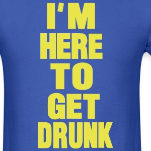 I'M HERE TO GET DRUNK T-Shirts - Men's T-Shirt