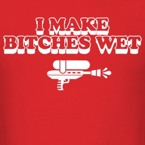 i make bitches wet - Men's T-Shirt