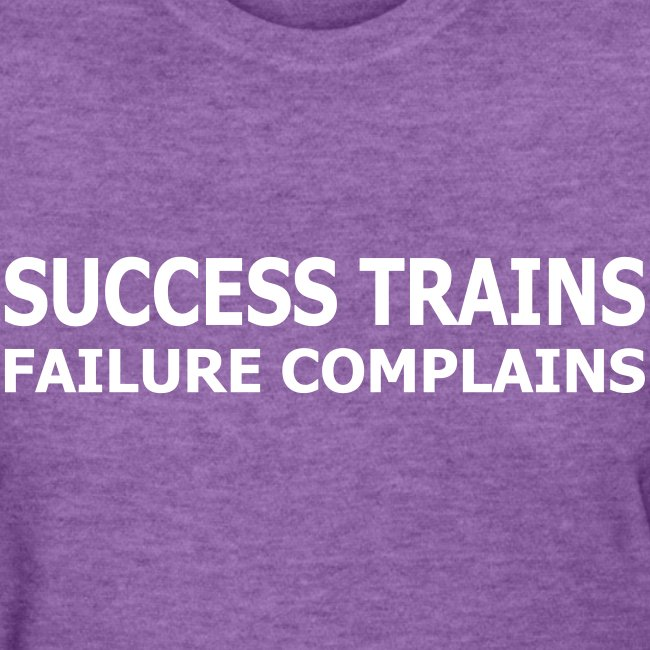 Success Trains Failure Complains Women's Standard T-Shirt