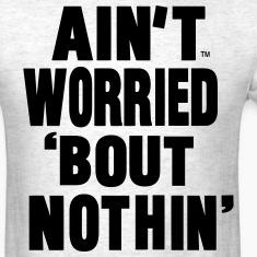 AIN'T WORRIED BOUT NOTHIN T-Shirts