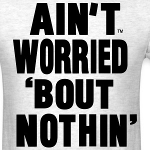 AIN'T WORRIED BOUT NOTHIN T-Shirts - Men's T-Shirt