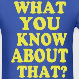 WHAT YOU KNOW ABOUT THAT? T-Shirts - Men's T-Shirt