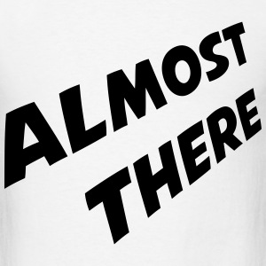 almost there T-Shirts - Men's T-Shirt