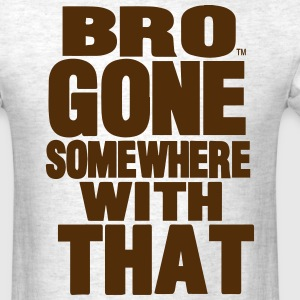 BRO GONE SOMEWHERE WITH THAT - Men's T-Shirt