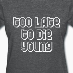 Too late to die young Women's T-Shirts