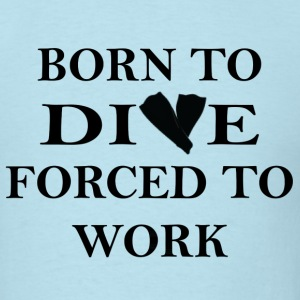 Born to Dive, Forced to Work - Men's T-Shirt