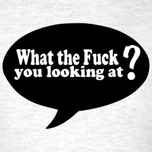 What the Fuck you looking at? T-Shirts - Men's T-Shirt