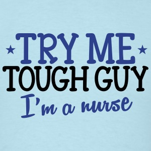 Try me tough guy I'm a NURSE T-Shirts - Men's T-Shirt
