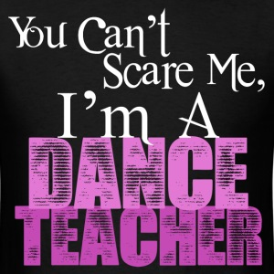 You Can't Scare Me, Dance Teacher - Men's T-Shirt