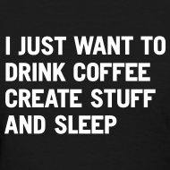Design ~ I just want to drink coffee create stuff and sleep T-Shirt