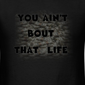 you ain't bout that life  T-Shirts - Men's T-Shirt