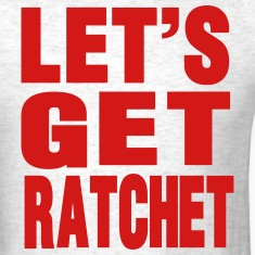 LET'S GET RATCHET