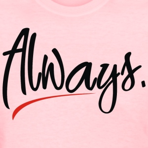 always - Women's T-Shirt