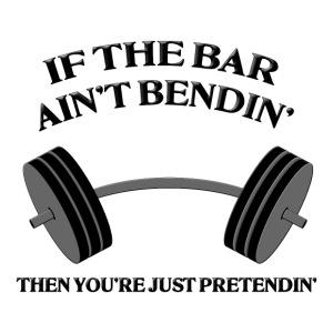 If the Bar Ain't Bendin'