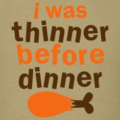 Thanksgiving FUNNY I was thinner before dinner! T-Shirts