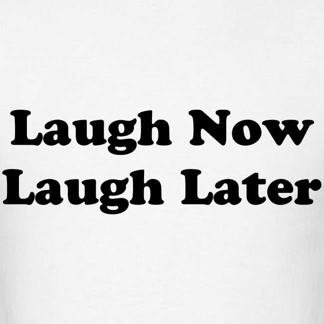 Laugh Now Laugh Later