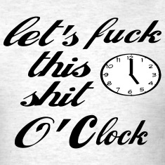 LET'S FUCK THIS SHIT O'CLOCK T-Shirts